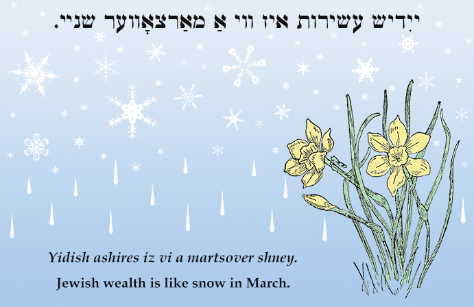 Yiddish: Jewish wealth is like snow in March.