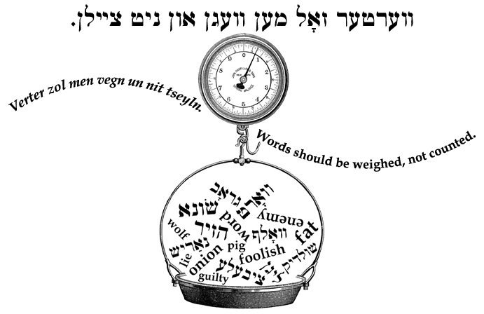 Yiddish: Words should be weighed, not counted.