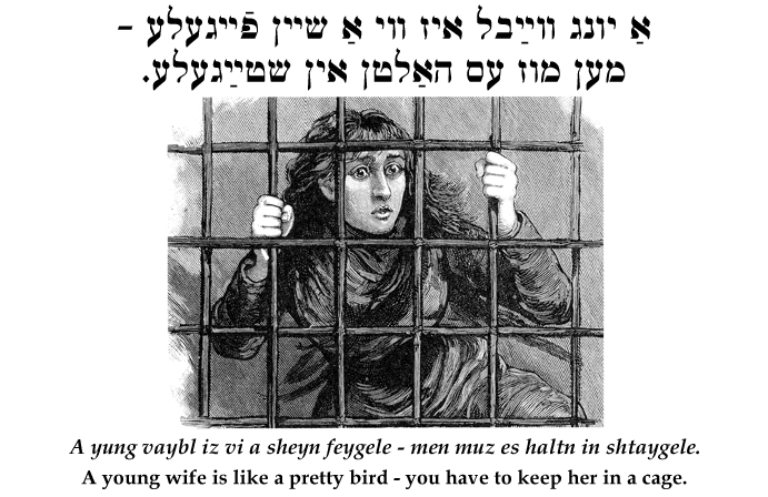 Yiddish: A young wife is like a pretty bird - you have to keep her in a cage.