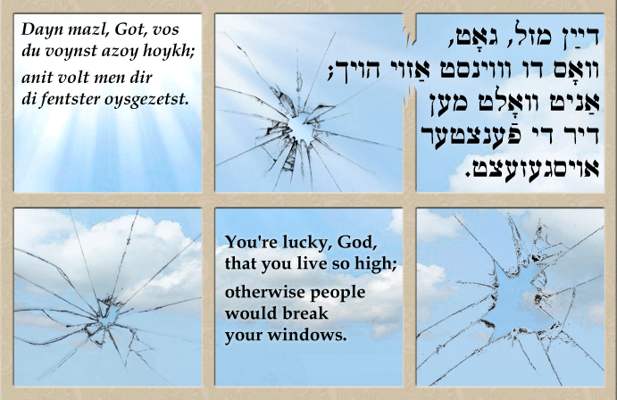 Yiddish: You're lucky, God, that you live so high; otherwise people would break your windows.