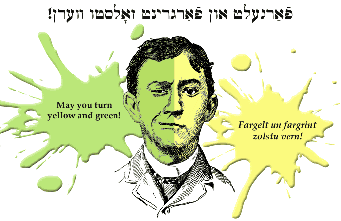 Yiddish: May he turn yellow and green!